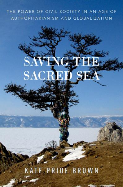 Saving the Sacred Sea: The Power of Civil Society in an Age of Authoritarianism and Globalization.